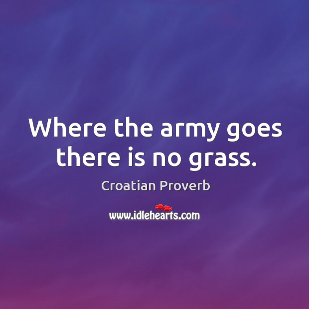 Where the army goes there is no grass. Croatian Proverbs Image