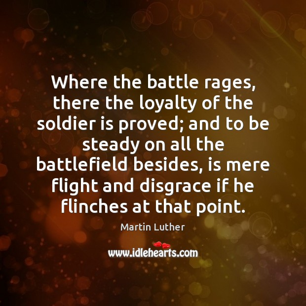 Where the battle rages, there the loyalty of the soldier is proved; Martin Luther Picture Quote