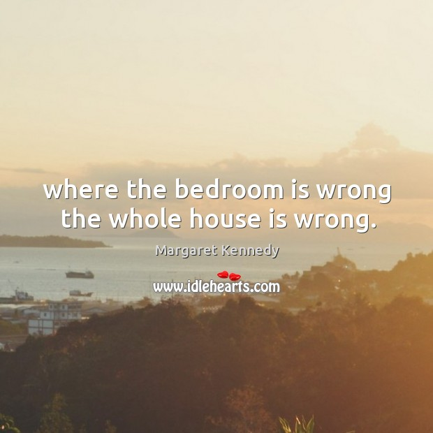 Where the bedroom is wrong the whole house is wrong. Image