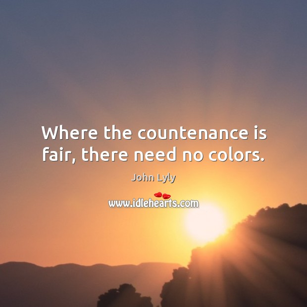 Where the countenance is fair, there need no colors. John Lyly Picture Quote