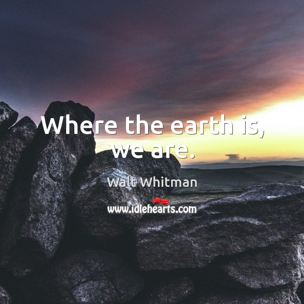Image, Where the earth is, we are.