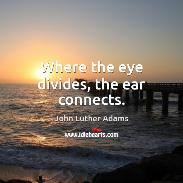 Where the eye divides, the ear connects. Image