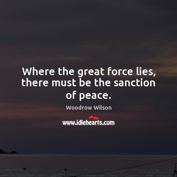 Where the great force lies, there must be the sanction of peace. Woodrow Wilson Picture Quote