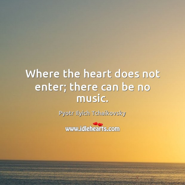 Image, Where the heart does not enter; there can be no music.