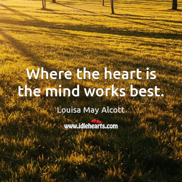 Where the heart is the mind works best. Image