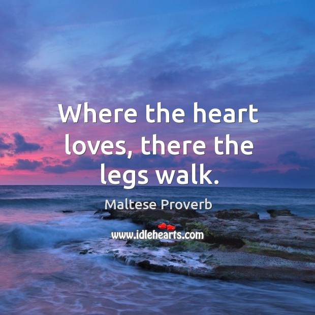 Where the heart loves, there the legs walk. Maltese Proverbs Image