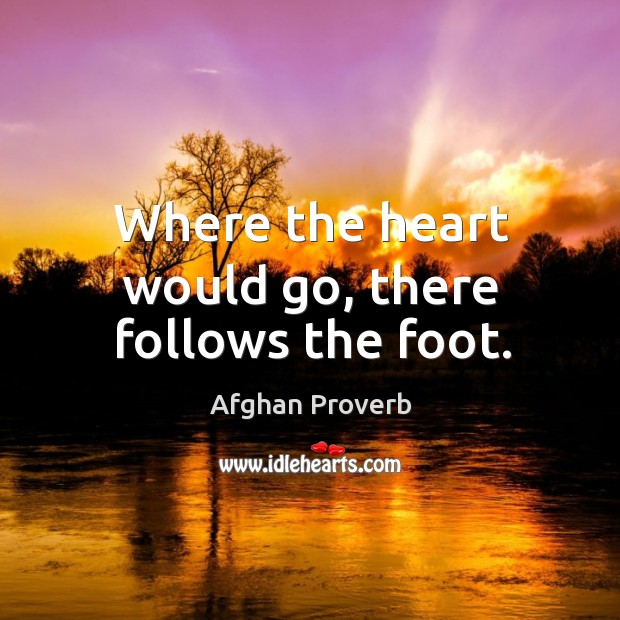 Where the heart would go, there follows the foot. Afghan Proverbs Image