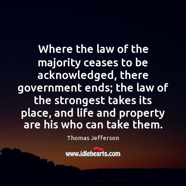 Where the law of the majority ceases to be acknowledged, there government Image