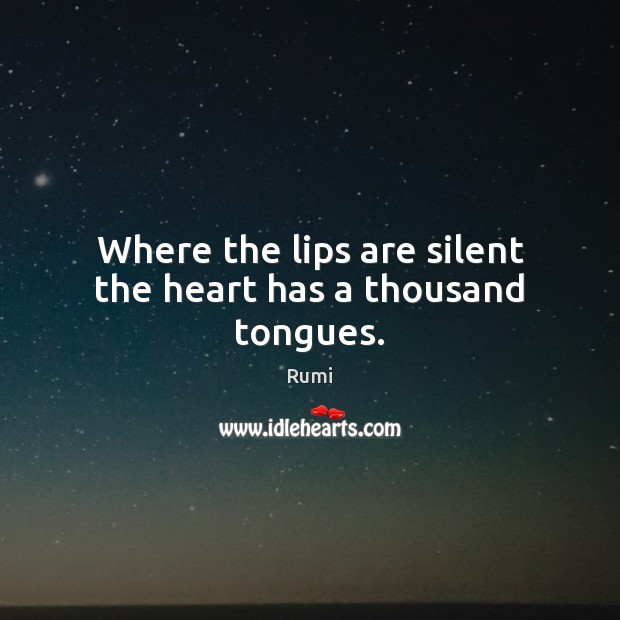 Where the lips are silent the heart has a thousand tongues. Rumi Picture Quote