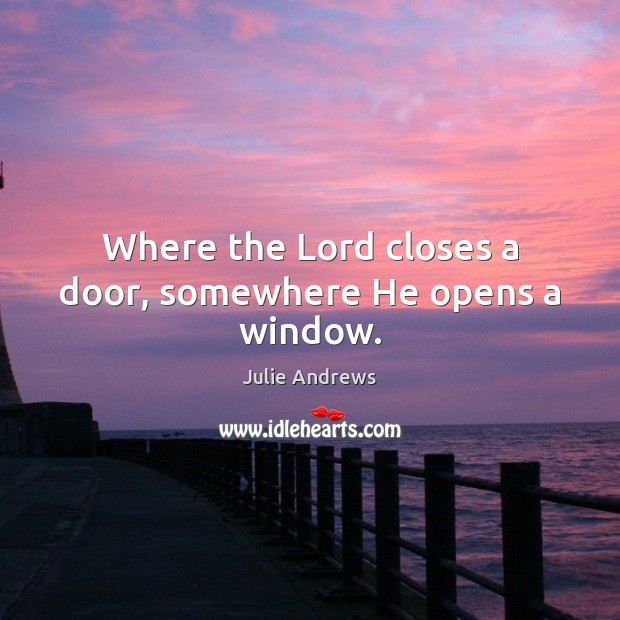 Where the Lord closes a door, somewhere He opens a window. Julie Andrews Picture Quote