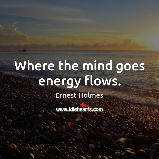 Image, Where the mind goes energy flows.