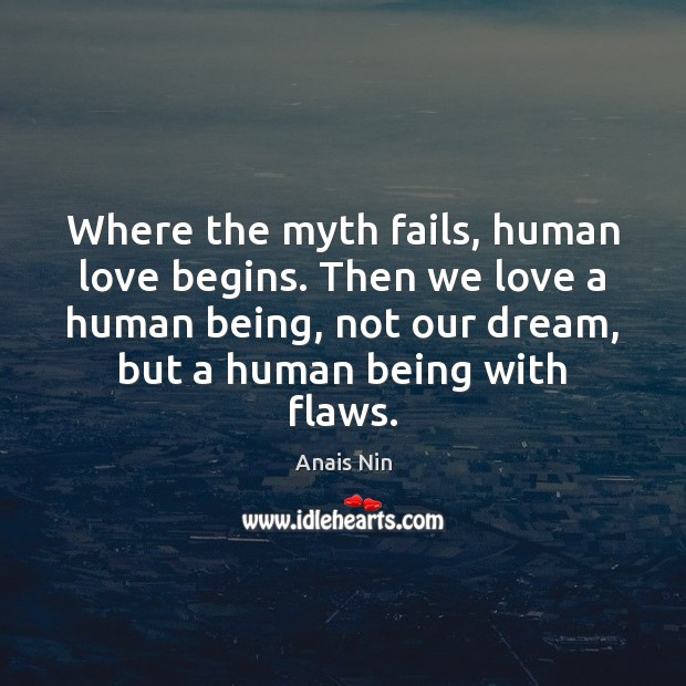 Where the myth fails, human love begins. Then we love a human Anais Nin Picture Quote