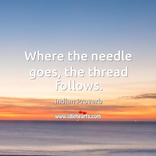 Where the needle goes, the thread follows. Indian Proverbs Image