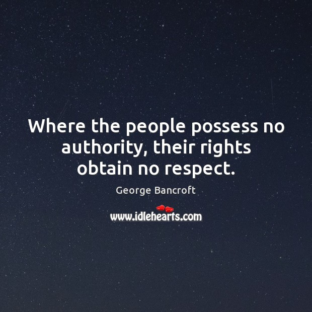 Where the people possess no authority, their rights obtain no respect. George Bancroft Picture Quote