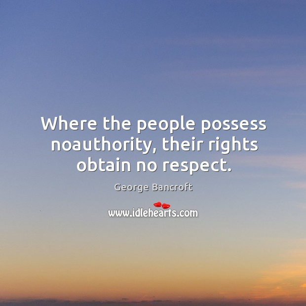 Where the people possess noauthority, their rights obtain no respect. George Bancroft Picture Quote
