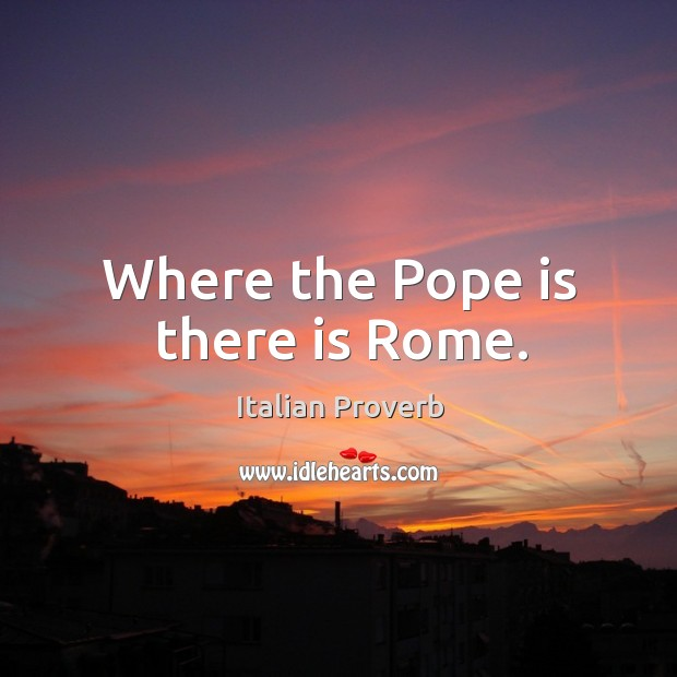Where the pope is there is rome. Italian Proverbs Image