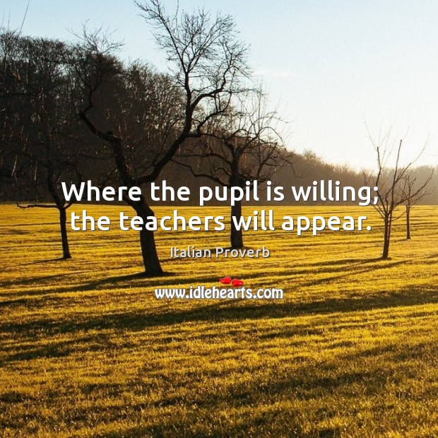 Image, Where the pupil is willing; the teachers will appear.