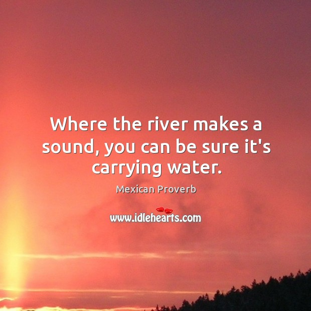 Where the river makes a sound, you can be sure it's carrying water. Mexican Proverbs Image