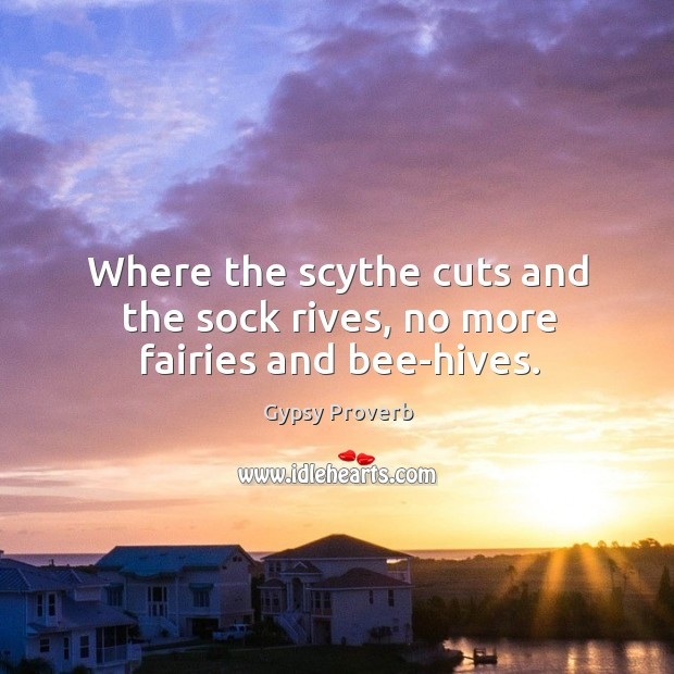 Where the scythe cuts and the sock rives, no more fairies and bee-hives. Gypsy Proverbs Image