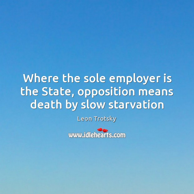 Where the sole employer is the State, opposition means death by slow starvation Leon Trotsky Picture Quote