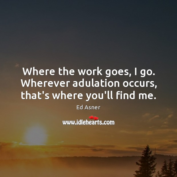 Image, Where the work goes, I go. Wherever adulation occurs, that's where you'll find me.