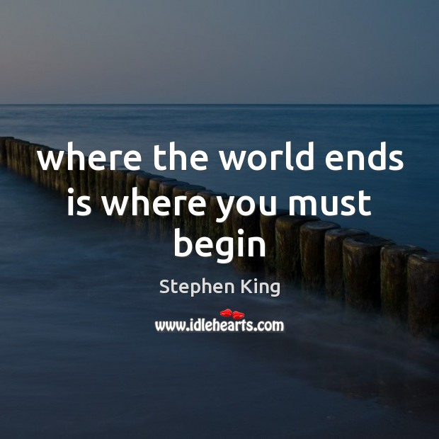 Where the world ends is where you must begin Stephen King Picture Quote