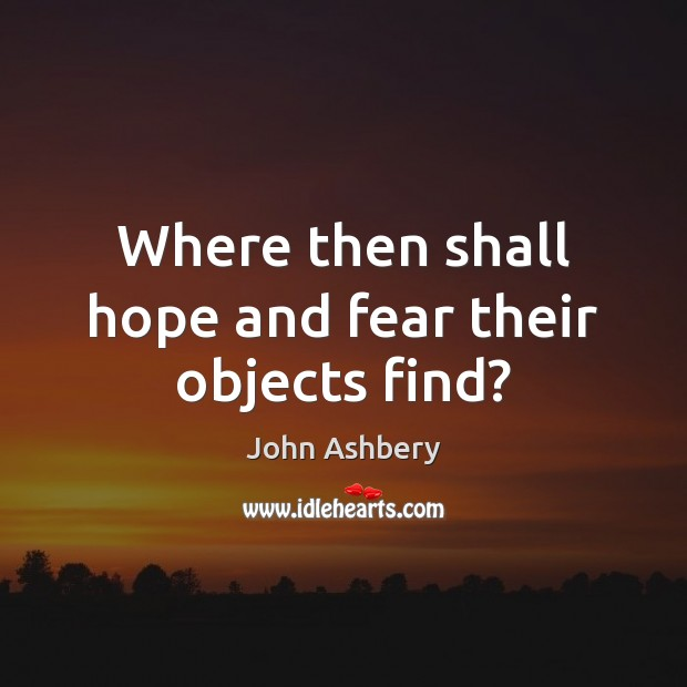 Where then shall hope and fear their objects find? John Ashbery Picture Quote