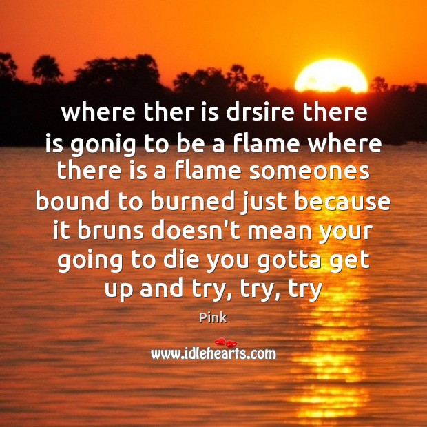 Where ther is drsire there is gonig to be a flame where Pink Picture Quote