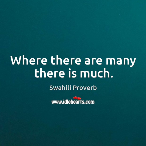 Where there are many there is much. Swahili Proverbs Image