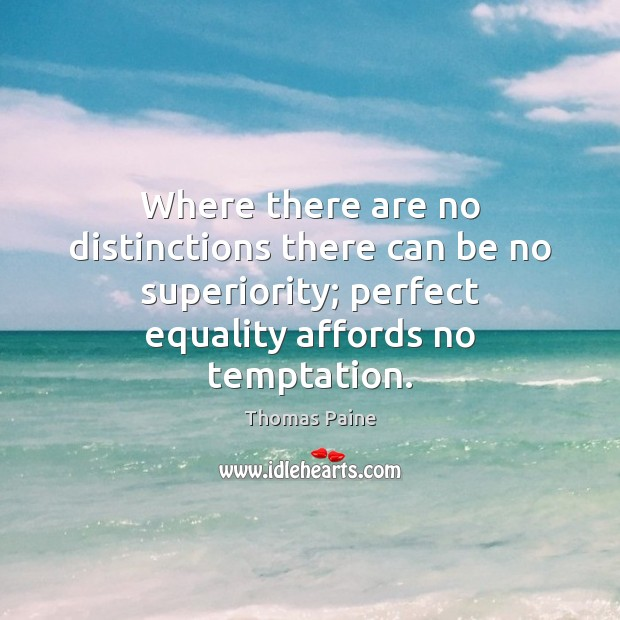 Where there are no distinctions there can be no superiority; perfect equality Image