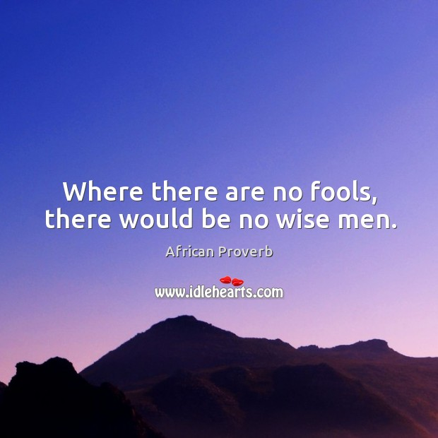Image, Where there are no fools, there would be no wise men.
