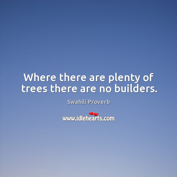 Where there are plenty of trees there are no builders. Swahili Proverbs Image