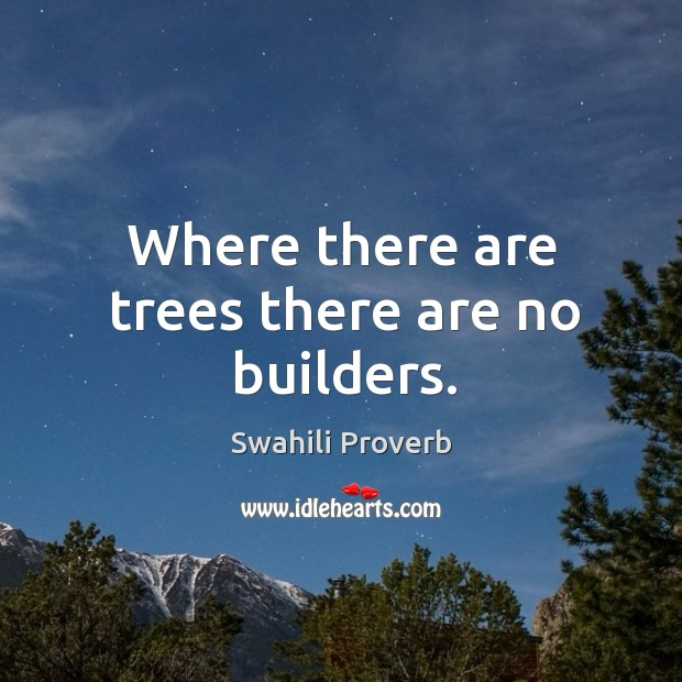 Where there are trees there are no builders. Image