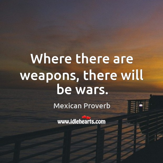 Where there are weapons, there will be wars. Mexican Proverbs Image