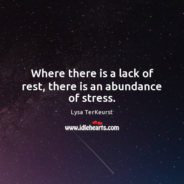 Where there is a lack of rest, there is an abundance of stress. Lysa TerKeurst Picture Quote