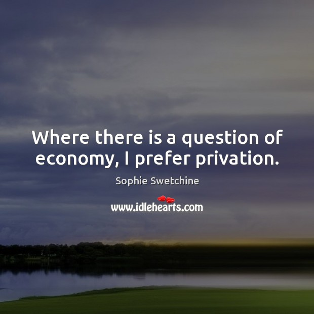Where there is a question of economy, I prefer privation. Sophie Swetchine Picture Quote