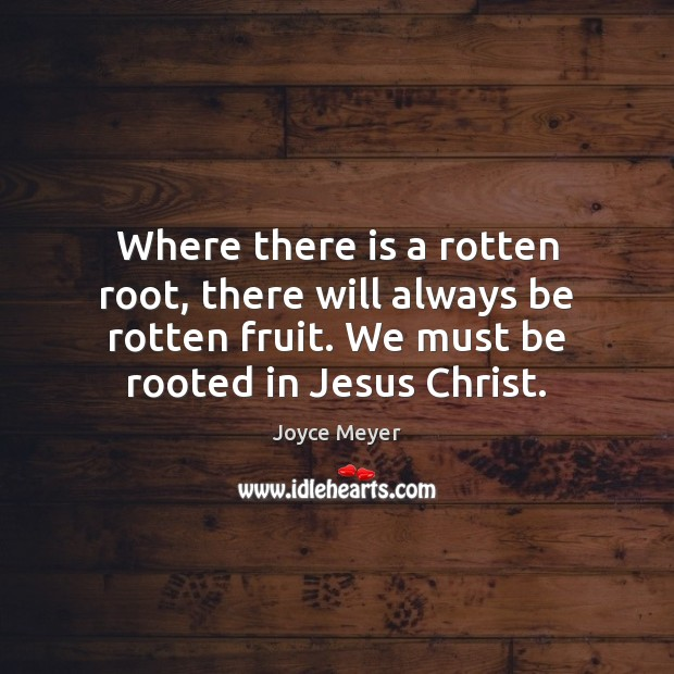 Image, Where there is a rotten root, there will always be rotten fruit.
