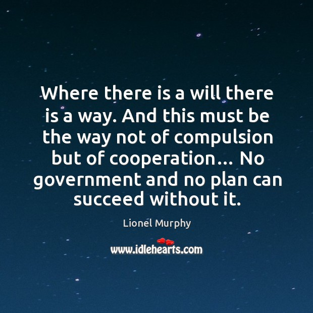 Where there is a will there is a way. And this must be the way not of compulsion but of cooperation… Lionel Murphy Picture Quote