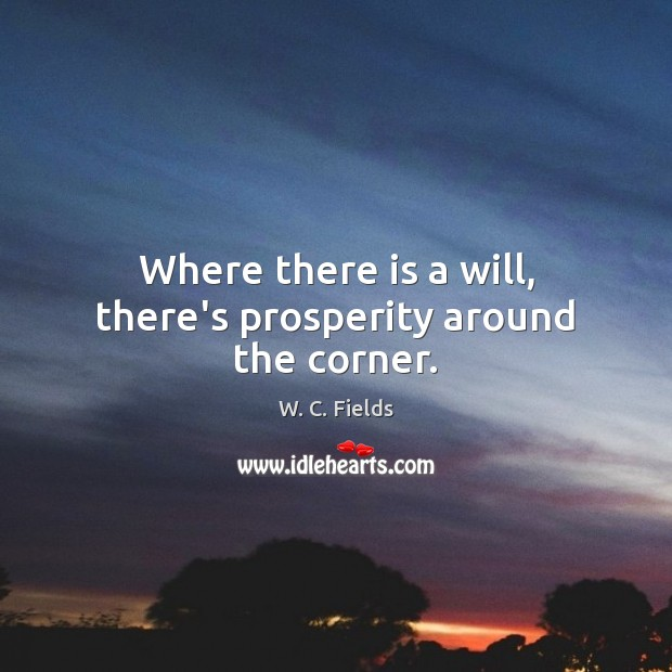Where there is a will, there's prosperity around the corner. W. C. Fields Picture Quote