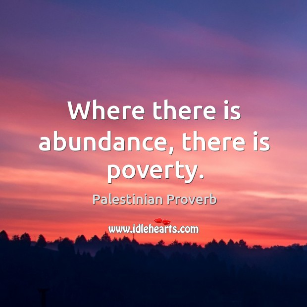 Where there is abundance, there is poverty. Palestinian Proverbs Image
