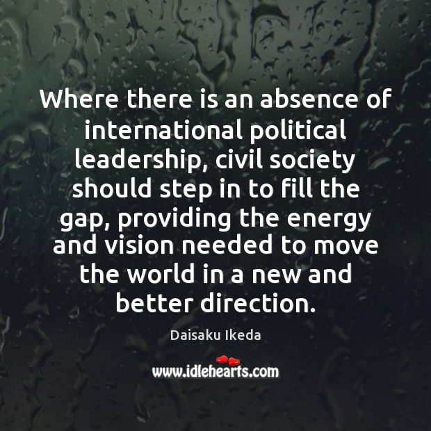 Where there is an absence of international political leadership, civil society should Daisaku Ikeda Picture Quote