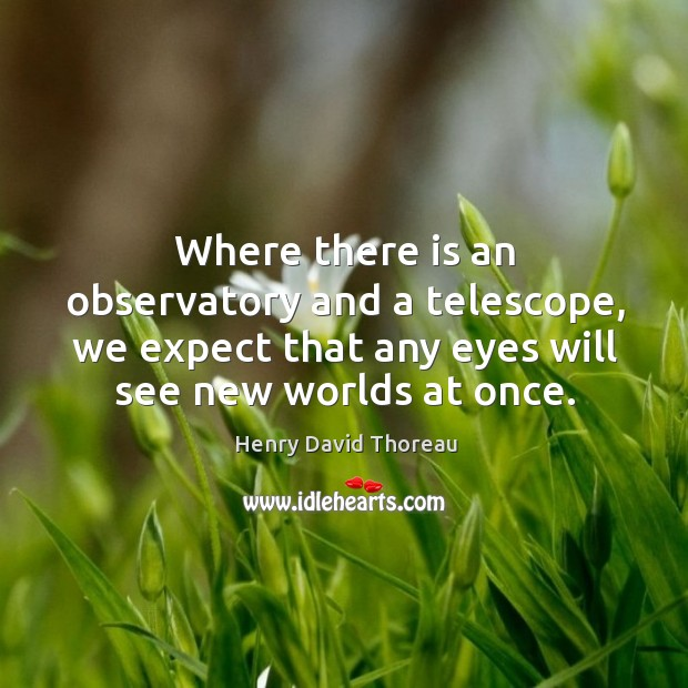 Where there is an observatory and a telescope, we expect that any eyes will see new worlds at once. Image