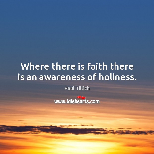 Where there is faith there is an awareness of holiness. Paul Tillich Picture Quote