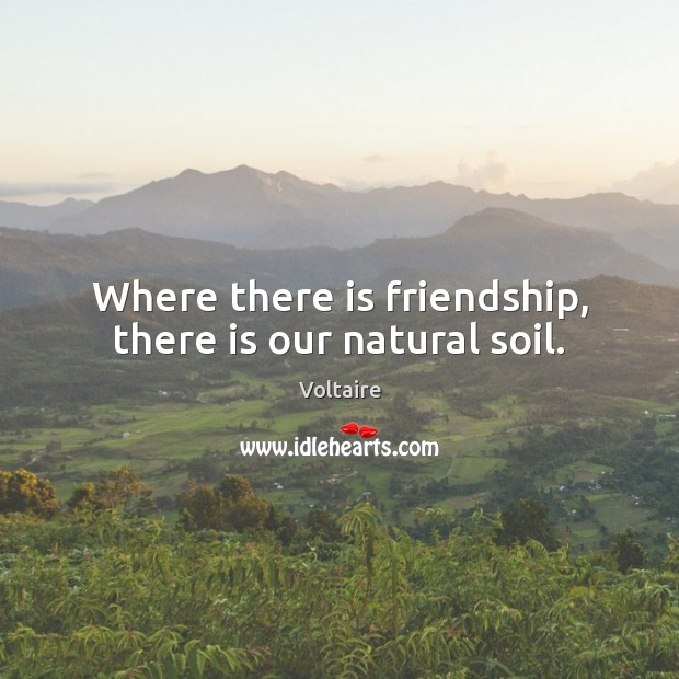 Where there is friendship, there is our natural soil. Image