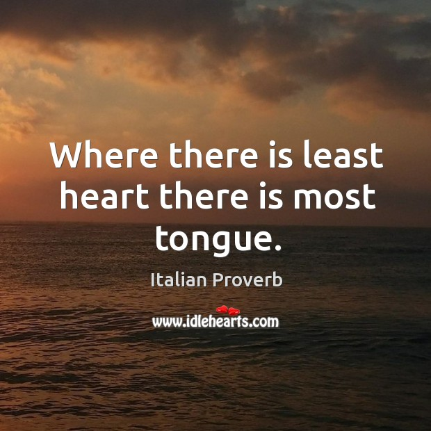Image, Where there is least heart there is most tongue.