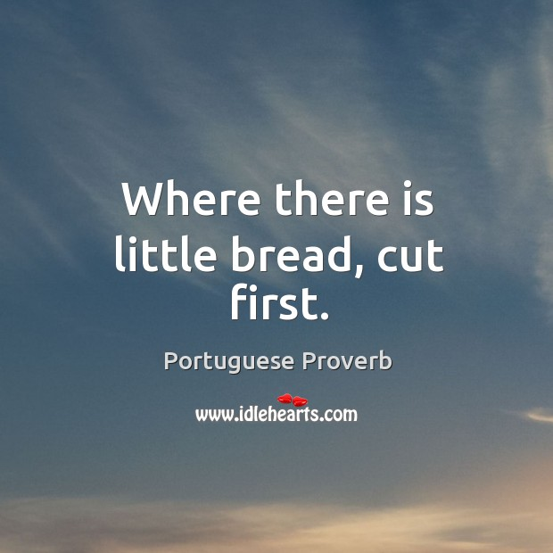Where there is little bread, cut first. Portuguese Proverbs Image