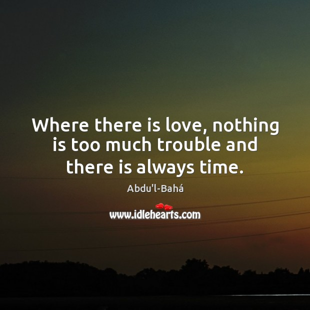 Image, Where there is love, nothing is too much trouble and there is always time.