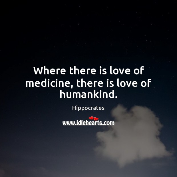 Where there is love of medicine, there is love of humankind. Hippocrates Picture Quote