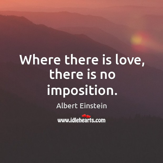 Where there is love, there is no imposition. Image
