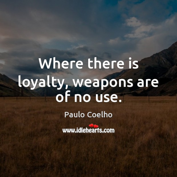 Where there is loyalty, weapons are of no use. Image